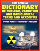 2011 Official Dictionary of Nuclear, Radiation, and Radiological Terms and Acronyms: Nuclear Power Plants, Atomic Weapons, Military Stockpile, Radiation Medicine ebook by Progressive Management