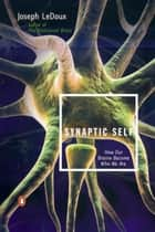 Synaptic Self - How Our Brains Become Who We Are ebook by Joseph LeDoux