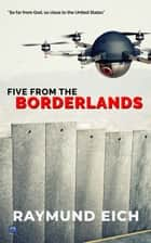 Five From the Borderlands ebook by Raymund Eich