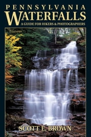 Pennsylvania Waterfalls - A Guide for Hikers & Photographers ebook by Scott E. Brown