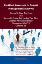 Certified Associate in Project Management (CAPM) Secrets To Acing The Exam and Successful Finding And Landing Your Next Certified Associate in Project Management (CAPM) Certified Job ebook by Bryan Kathy