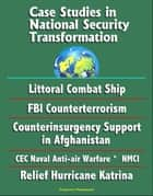 Case Studies in National Security Transformation: Littoral Combat Ship, FBI Counterterrorism, Counterinsurgency Support in Afghanistan, CEC Naval Anti-air Warfare, NMCI, Relief Hurricane Katrina ebook by Progressive Management
