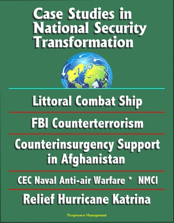 Case Studies in National Security Transformation: Littoral Combat Ship, FBI  Counterterrorism, Counterinsurgency Support in Afghanistan, CEC Naval