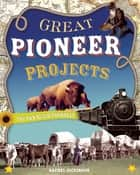 GREAT PIONEER PROJECTS - YOU CAN BUILD YOURSELF ebook by Rachel Dickinson, Shawn Braley