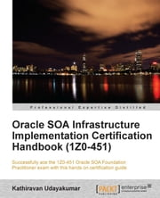 Oracle SOA Infrastructure Implementation Certification Handbook (1Z0-451) ebook by Kathiravan Udayakumar