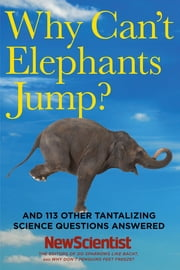 Why Can't Elephants Jump?: And 113 Other Tantalizing Science Questions Answered ebook by New Scientist