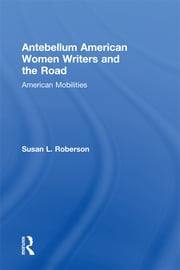 Antebellum American Women Writers and the Road - American Mobilities ebook by Susan L. Roberson