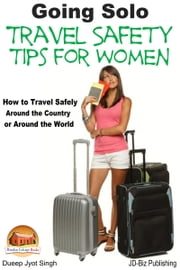 Going Solo: Travel Safety Tips for Women - How to Travel Safely Around the Country or Around the World ebook by Dueep Jyot Singh