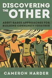 Discovering the Other - Asset-Based Approaches for Building Community Together ebook by Cameron Harder