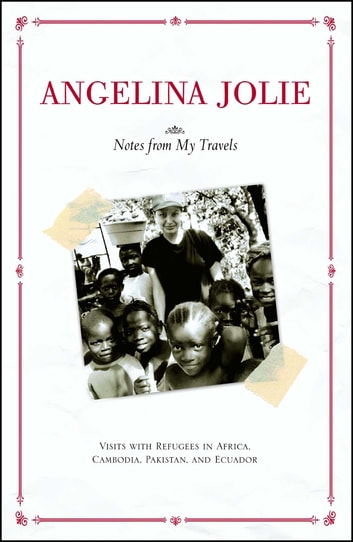 Notes from My Travels - Visits with Refugees in Africa, Cambodia, Pakistan and Ecuador ebook by Angelina Jolie