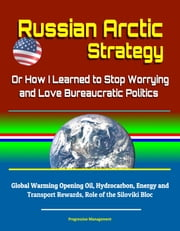 Russian Arctic Strategy: Or How I Learned to Stop Worrying and Love Bureaucratic Politics - Global Warming Opening Oil, Hydrocarbon, Energy and Transport Rewards, Role of the Siloviki Bloc