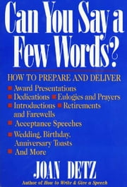 Can You Say a Few Words? - How to Prepare and Deliver a Speech for Any Special Occasion ebook by Joan Detz