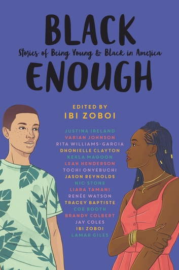 Black Enough - Stories of Being Young & Black in America ebook by Ibi Zoboi,Tracey Baptiste,Coe Booth,Dhonielle Clayton,Brandy Colbert,Jay Coles,Lamar Giles,Leah Henderson,Justina Ireland,Varian Johnson,Kekla Magoon,Tochi Onyebuchi,Jason Reynolds,Nic Stone,Liara Tamani,Renée Watson,Rita Williams-Garcia