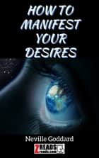 HOW TO MANIFEST YOUR DESIRES ebook by Neville Goddard, James M. Brand