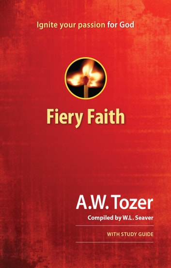 Fiery Faith - Ignite Your Passion for God ebook by W.L. Seaver,A. W. Tozer