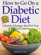 How to Go on a Diabetic Diet - Lifestyle Changes That Put You Back in Control ebook by Jamie Fynn