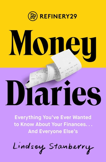 Refinery29 Money Diaries - Everything You've Ever Wanted To Know About Your Finances... And Everyone Else's ebook by Lindsey Stanberry