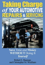 Taking Charge of Your Automotive Repairs and Servicing - Save Time and Money without doing it Yourself ebook by Robert Bauman