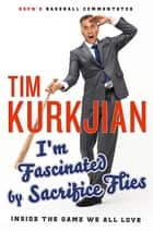 I'm Fascinated by Sacrifice Flies - Inside the Game We All Love ebook by Tim Kurkjian, George F. Will