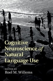 Cognitive Neuroscience of Natural Language Use ebook by Roel M. Willems