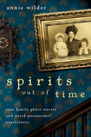 Spirits Out of Time - True Family Ghost Stories and Weird Paranormal Experiences ebook by Annie Wilder