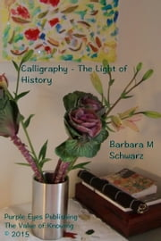 Calligraphy: The Light of History ebook by Barbara M Schwarz