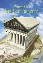 Where Is the Parthenon? ebook by Roberta Edwards, John Hinderliter, Who HQ