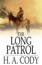 The Long Patrol - A Tale of the Mounted Police ebook by H. A. Cody