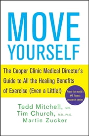 Move Yourself - The Cooper Clinic Medical Director's Guide to All the Healing Benefits of Exercise (Even a Little!) ebook by Tedd Mitchell,Tim Church,Martin Zucker