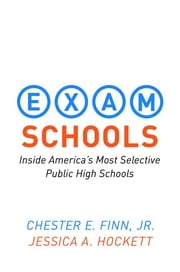 Exam Schools - Inside America's Most Selective Public High Schools ebook by Chester E. Finn Jr.,Jessica A. Hockett