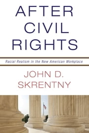 After Civil Rights - Racial Realism in the New American Workplace ebook by John D. Skrentny