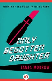 Only Begotten Daughter ebook by James Morrow