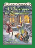 Dear Canada: A Christmas to Remember ebook by Perry Nodelman,Marsha Forchuk Skrypuch,Jean Little,Sarah Ellis,Carol Matas,Maxine Trottier,Julie Lawson,Karleen Bradford