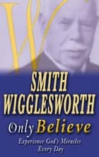 Smith Wigglesworth: Only Believe 電子書 by Smith Wigglesworth