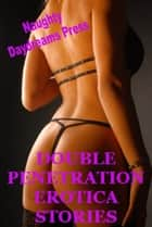 Double Penetration Erotica Stories ebook by Naughty Daydreams Press