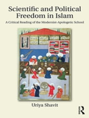 Scientific and Political Freedom in Islam - A Critical Reading of the Modernist-Apologetic School ebook by Uriya Shavit