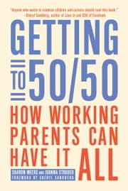 Getting to 50/50 - How Working Parents Can Have It All ebook by Sharon Meers,Joanna  Strober,Sheryl Sandberg