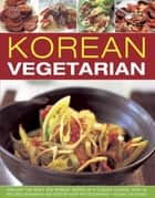 Korean Vegetarian - Explore the Spicy and Robust Tastes of a Classic Cuisine, with 50 Recipes Shown in 130 Step-by-step photographs ebook by Young Jin Song