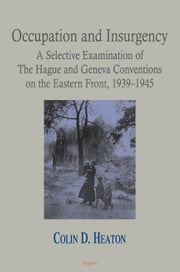 Occupation and Insurgency: - A Selective Examination of The Hague and Geneva Conventions ebook by Colin D. Heaton