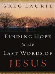 Finding Hope in the Last Words of Jesus ebook by Greg Laurie