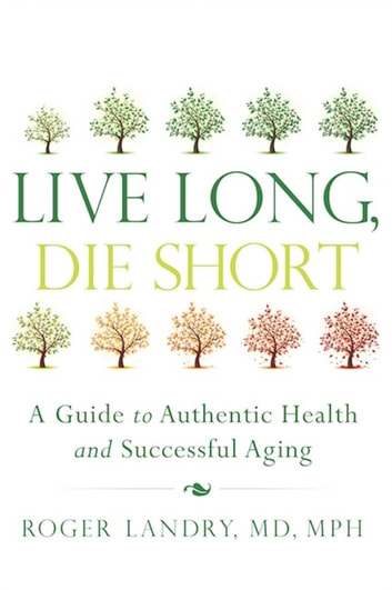 Live Long, Die Short - A Guide to Authentic Health and Successful Aging ebook by Roger Landry, MD, MPH
