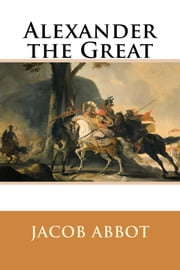 Alexander the Great ebook by Jacob Abbot