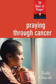 Praying through Cancer - 28 Days of Prayer ebook by Todd Outcalt