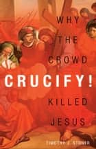 Crucify! - Why the Crowd Killed Jesus ebook by Timothy J. Stoner