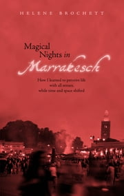 Magical Nights in Marrakesh - How I learned to perceive life with all senses, while time and space shifted ebook by Helene Brochett