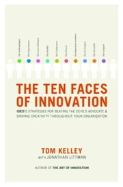 The Ten Faces of Innovation - IDEO's Strategies for Beating the Devil's Advocate and Driving Creativity Throughout Your Organization ebook by Tom Kelley, Jonathan Littman