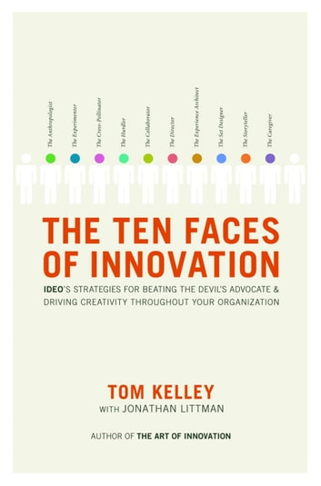 The Ten Faces of Innovation - IDEO's Strategies for Beating the Devil's Advocate and Driving Creativity Throughout Your Organization ebook by Tom Kelley,Jonathan Littman