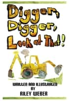 Digger, Digger, Look at That! ebook by Riley Weber