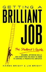 Getting a Brilliant Job: The Student's Guide: Resumes, Interview Skills and Everything You Need to Know to Convince a Prospective Employeer ebook by Bright, Karen