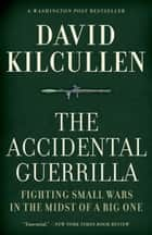 The Accidental Guerrilla:Fighting Small Wars in the Midst of a Big One - Fighting Small Wars in the Midst of a Big One ebook by